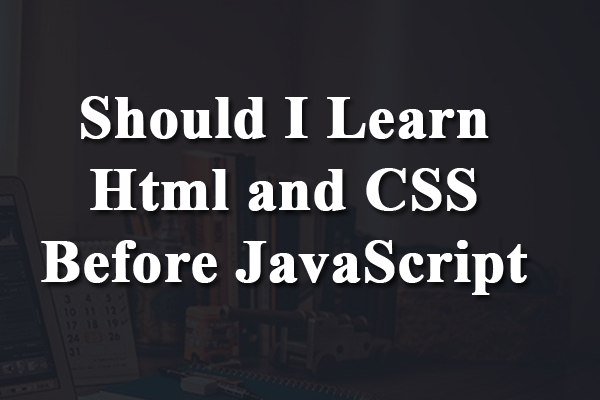 should i learn html and css before javascript